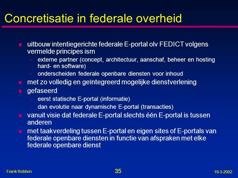 35 Frank Robben 19-3-2002 Concretisatie in federale overheid n uitbouw intentiegerichte federale E-portal olv FEDICT volgens vermelde principes ism -e