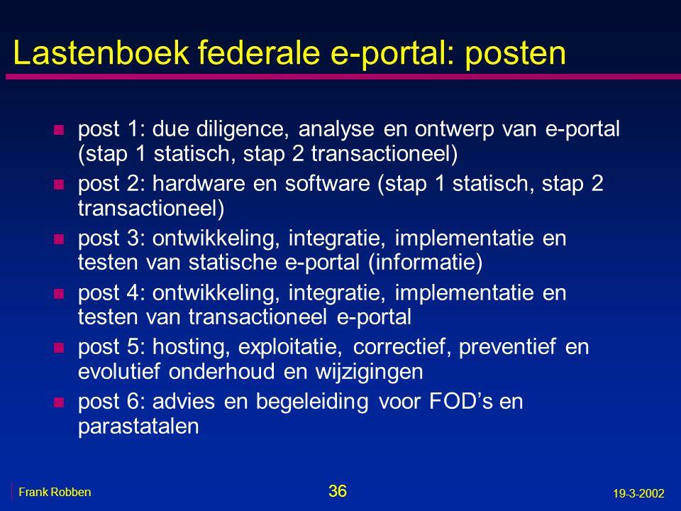36 Frank Robben 19-3-2002 Lastenboek federale e-portal: posten n post 1: due diligence, analyse en ontwerp van e-portal (stap 1 statisch, stap 2 trans