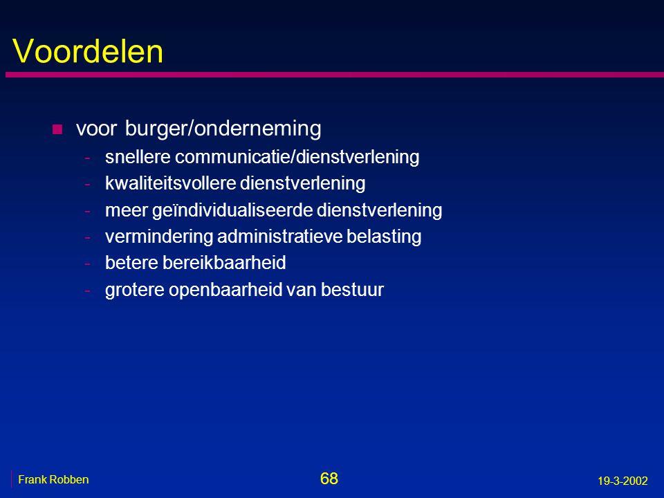 68 Frank Robben 19-3-2002 Voordelen n voor burger/onderneming -snellere communicatie/dienstverlening -kwaliteitsvollere dienstverlening -meer geïndivi