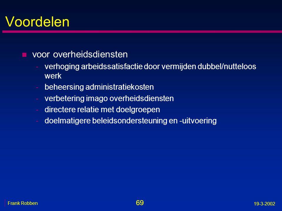 69 Frank Robben 19-3-2002 Voordelen n voor overheidsdiensten -verhoging arbeidssatisfactie door vermijden dubbel/nutteloos werk -beheersing administra
