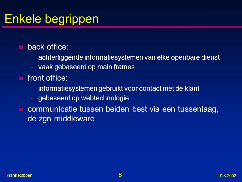 8 Frank Robben 19-3-2002 Enkele begrippen n back office: -achterliggende informatiesystemen van elke openbare dienst -vaak gebaseerd op main frames n