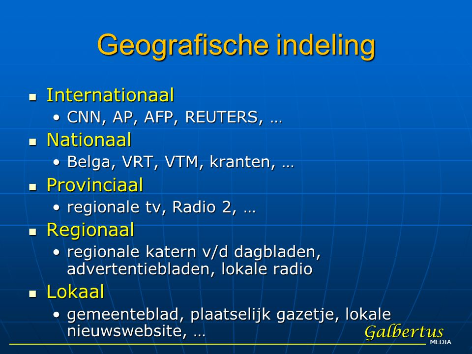 Geografische indeling  Internationaal •CNN, AP, AFP, REUTERS, …  Nationaal •Belga, VRT, VTM, kranten, …  Provinciaal •regionale tv, Radio 2, …  Re
