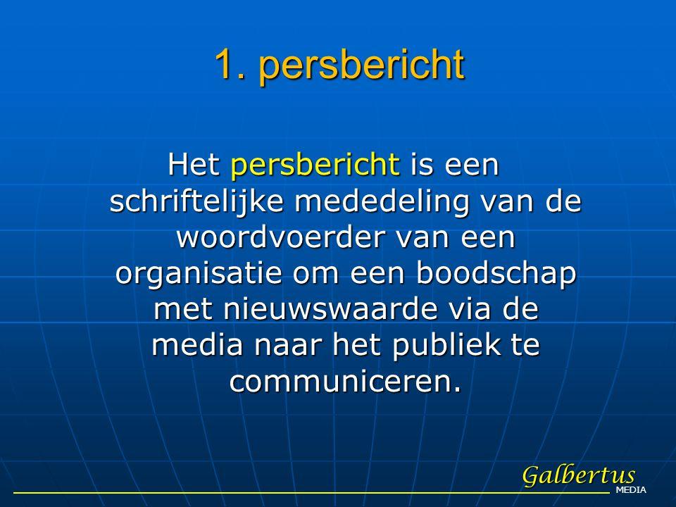 1. persbericht Galbertus MEDIA Het persbericht is een schriftelijke mededeling van de woordvoerder van een organisatie om een boodschap met nieuwswaar