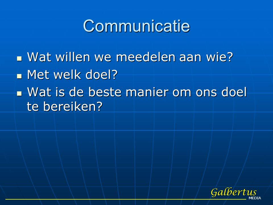 Communicatie  Wat willen we meedelen aan wie?  Met welk doel?  Wat is de beste manier om ons doel te bereiken? Galbertus MEDIA