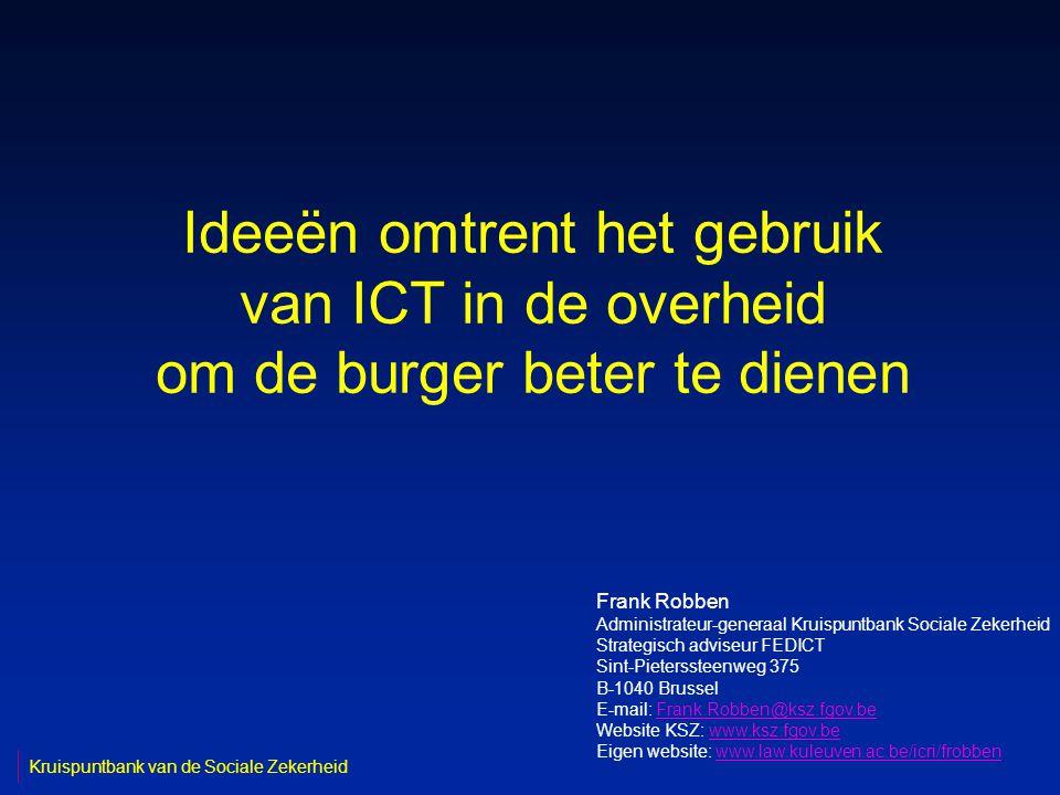 Ideeën omtrent het gebruik van ICT in de overheid om de burger beter te dienen Frank Robben Administrateur-generaal Kruispuntbank Sociale Zekerheid Strategisch adviseur FEDICT Sint-Pieterssteenweg 375 B-1040 Brussel E-mail: Frank.Robben@ksz.fgov.beFrank.Robben@ksz.fgov.be Website KSZ: www.ksz.fgov.bewww.ksz.fgov.be Eigen website: www.law.kuleuven.ac.be/icri/frobbenwww.law.kuleuven.ac.be/icri/frobben Kruispuntbank van de Sociale Zekerheid