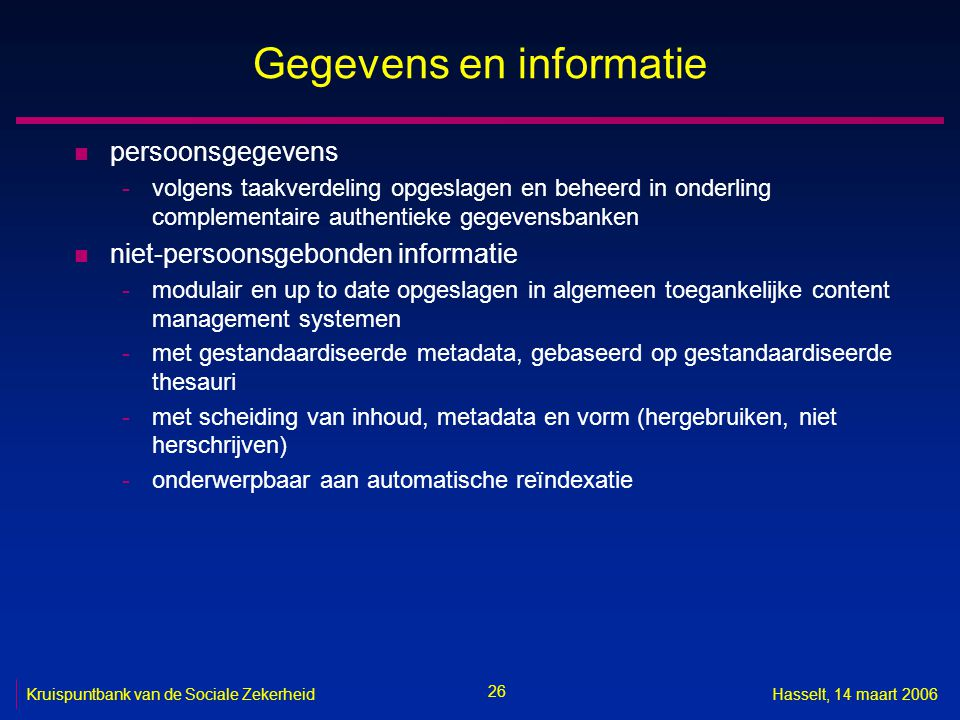 26 Kruispuntbank van de Sociale ZekerheidHasselt, 14 maart 2006 Gegevens en informatie n persoonsgegevens -volgens taakverdeling opgeslagen en beheerd in onderling complementaire authentieke gegevensbanken n niet-persoonsgebonden informatie -modulair en up to date opgeslagen in algemeen toegankelijke content management systemen -met gestandaardiseerde metadata, gebaseerd op gestandaardiseerde thesauri -met scheiding van inhoud, metadata en vorm (hergebruiken, niet herschrijven) -onderwerpbaar aan automatische reïndexatie