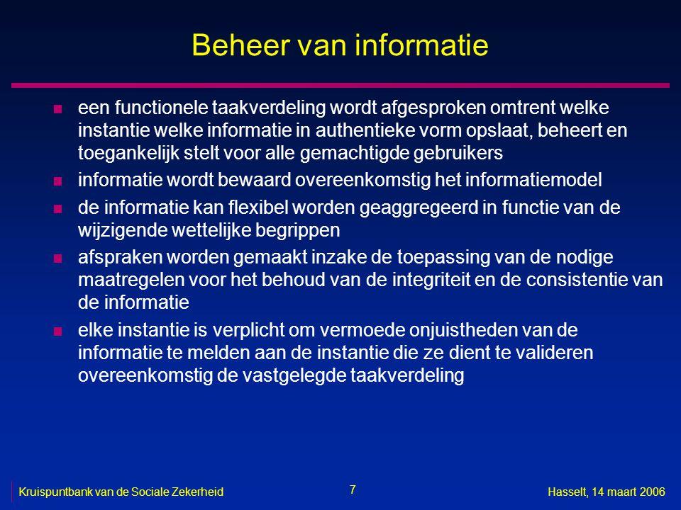 8 Kruispuntbank van de Sociale ZekerheidHasselt, 14 maart 2006 Beheer van informatie n elke instantie die informatie overeenkomstig de vastgelegde taakverdeling moet valideren, is verplicht om de gemelde vermoede onjuistheden te onderzoeken, zo nodig te verbeteren en de verbeterde informatie ter beschikking te stellen van de gekende belanghebbende instanties n informatie wordt enkel beheerd zolang dat nodig is in functie van de bedrijfsbehoeften, het beleid of de regelgeving, of nog, bij voorkeur geanonimiseerd of gecodeerd, zolang ze relevante historische of archiefwaarde heeft