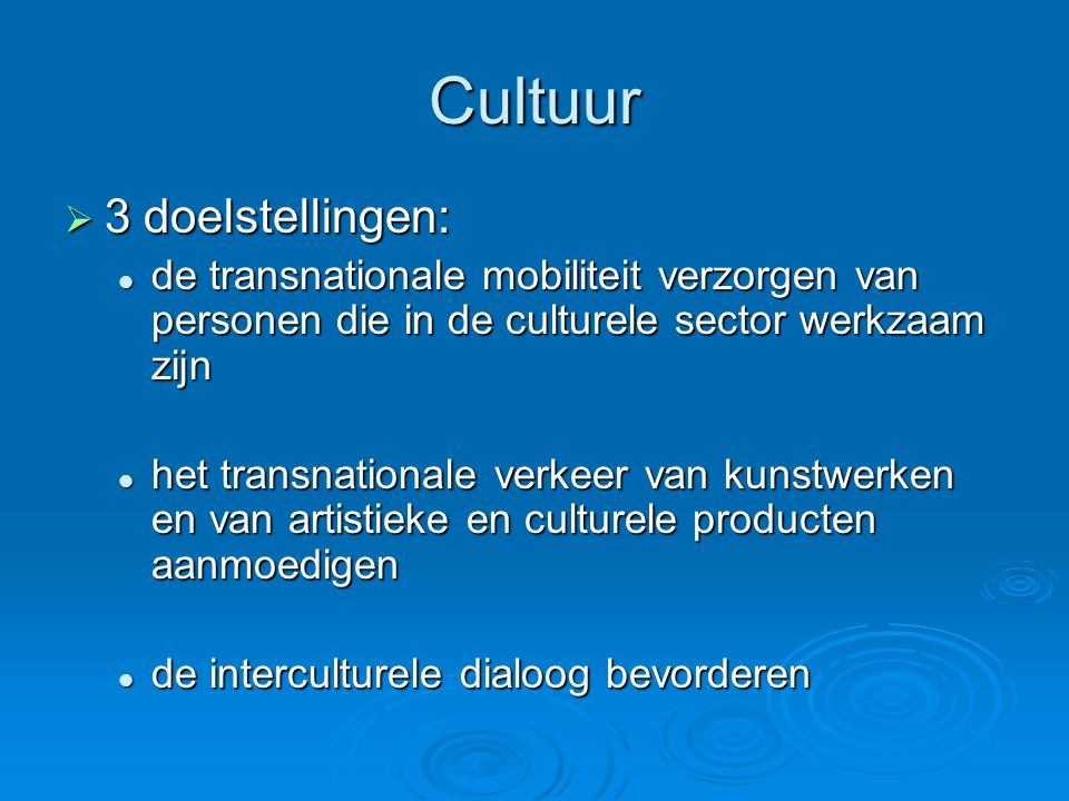 Cultuur  3 doelstellingen:  de transnationale mobiliteit verzorgen van personen die in de culturele sector werkzaam zijn  het transnationale verkeer van kunstwerken en van artistieke en culturele producten aanmoedigen  de interculturele dialoog bevorderen