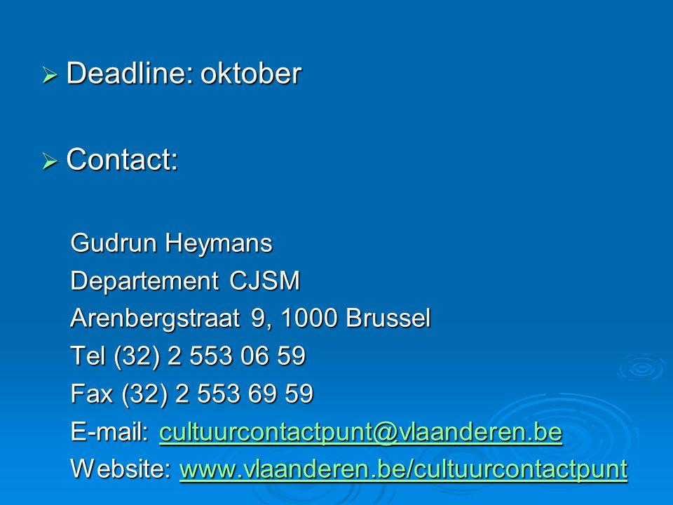  Deadline: oktober  Contact: Gudrun Heymans Departement CJSM Arenbergstraat 9, 1000 Brussel Tel (32) 2 553 06 59 Fax (32) 2 553 69 59 E-mail: cultuurcontactpunt@vlaanderen.be cultuurcontactpunt@vlaanderen.be Website: www.vlaanderen.be/cultuurcontactpunt www.vlaanderen.be/cultuurcontactpunt