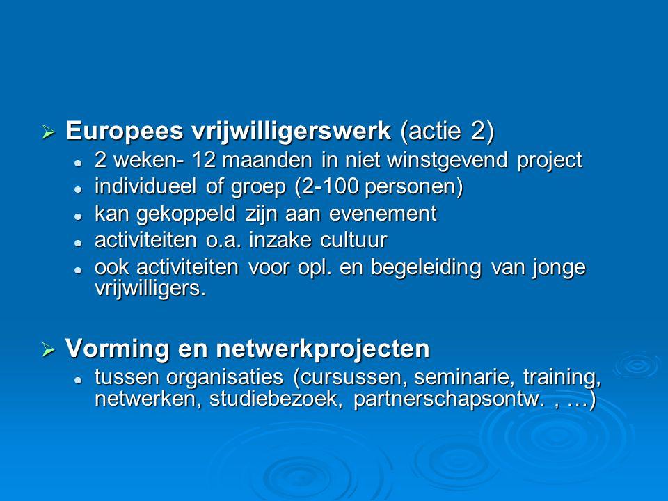  Europees vrijwilligerswerk (actie 2)  2 weken- 12 maanden in niet winstgevend project  individueel of groep (2-100 personen)  kan gekoppeld zijn aan evenement  activiteiten o.a.