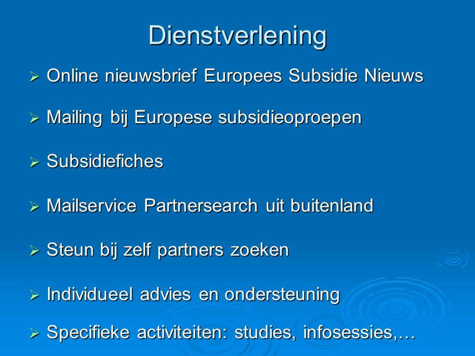 Dienstverlening  Online nieuwsbrief Europees Subsidie Nieuws  Mailing bij Europese subsidieoproepen  Subsidiefiches  Mailservice Partnersearch uit buitenland  Steun bij zelf partners zoeken  Individueel advies en ondersteuning  Specifieke activiteiten: studies, infosessies,…