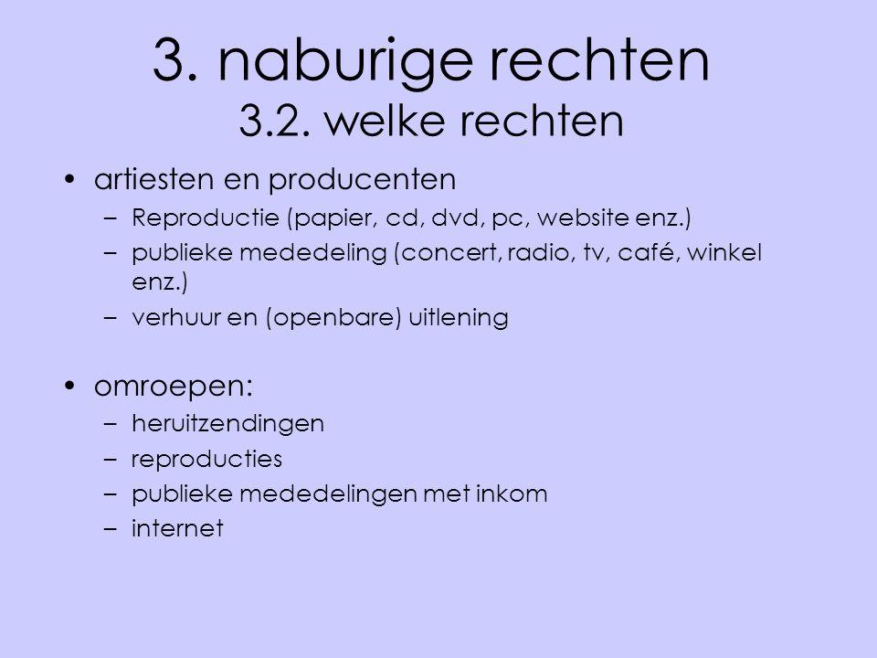 3. naburige rechten 3.2. welke rechten •artiesten en producenten –Reproductie (papier, cd, dvd, pc, website enz.) –publieke mededeling (concert, radio