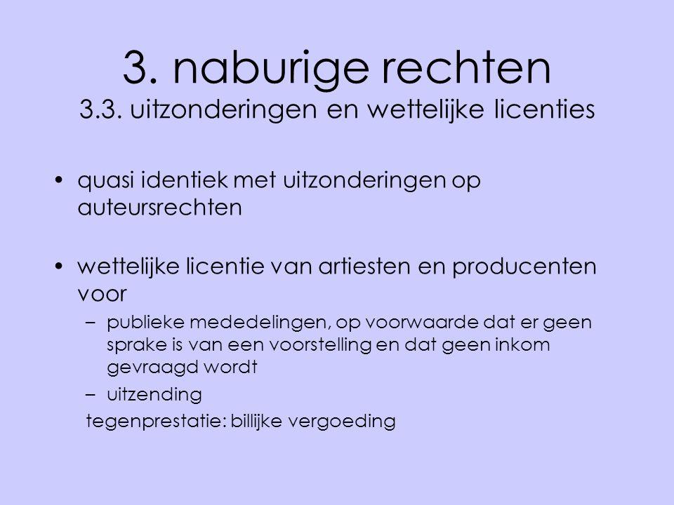 3. naburige rechten 3.3. uitzonderingen en wettelijke licenties •quasi identiek met uitzonderingen op auteursrechten •wettelijke licentie van artieste