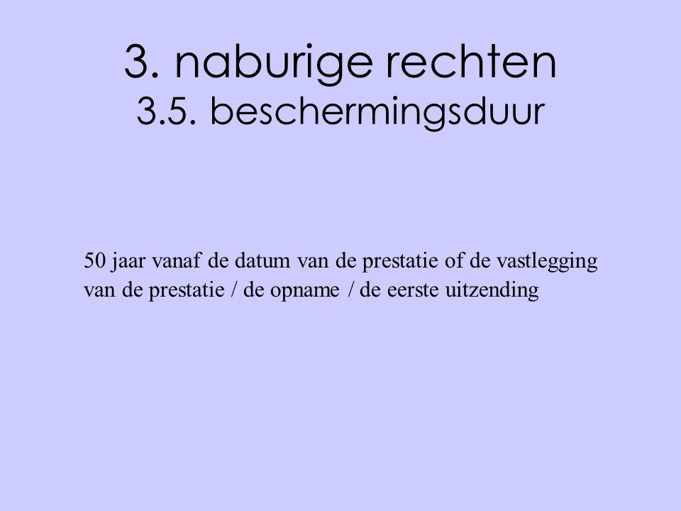 3. naburige rechten 3.5. beschermingsduur 50 jaar vanaf de datum van de prestatie of de vastlegging van de prestatie / de opname / de eerste uitzendin