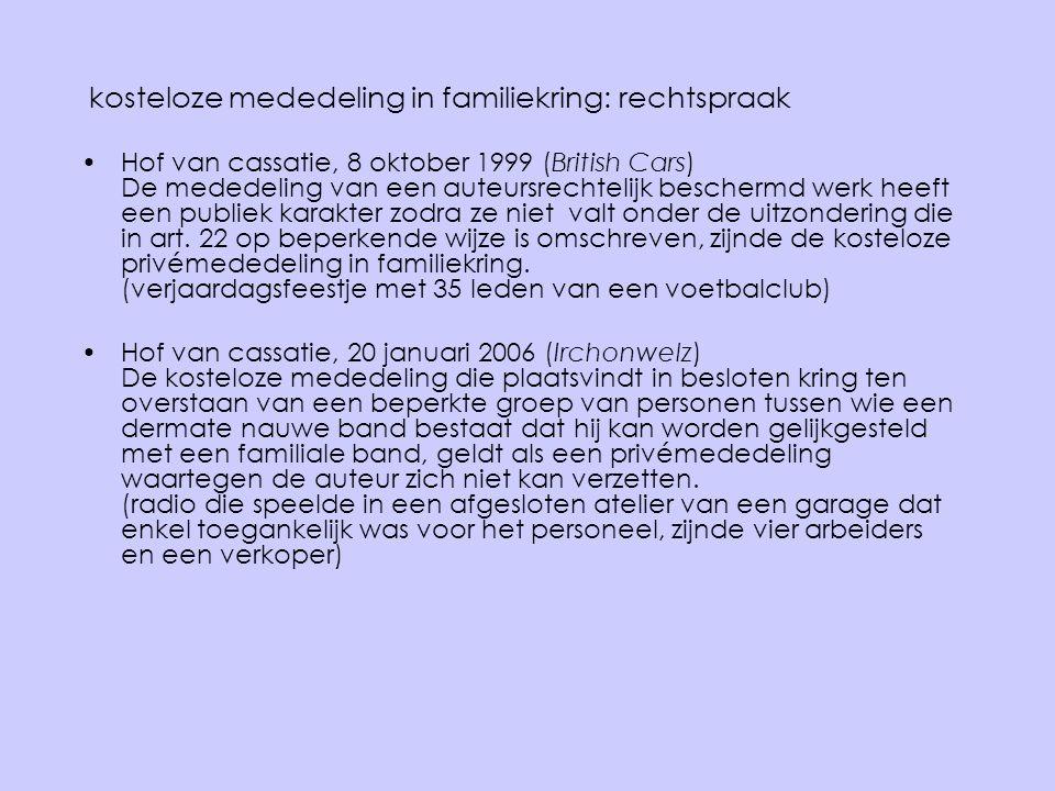 kosteloze mededeling in familiekring: rechtspraak •Hof van cassatie, 8 oktober 1999 (British Cars) De mededeling van een auteursrechtelijk beschermd w