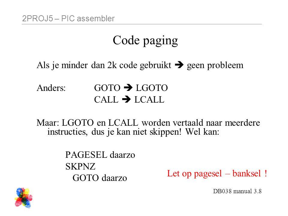 2PROJ5 – PIC assembler Code paging Als je minder dan 2k code gebruikt  geen probleem Anders: GOTO  LGOTO CALL  LCALL Maar: LGOTO en LCALL worden ve