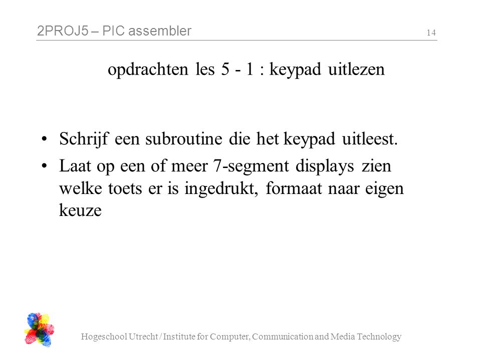 2PROJ5 – PIC assembler Hogeschool Utrecht / Institute for Computer, Communication and Media Technology 14 opdrachten les : keypad uitlezen •Schrijf een subroutine die het keypad uitleest.