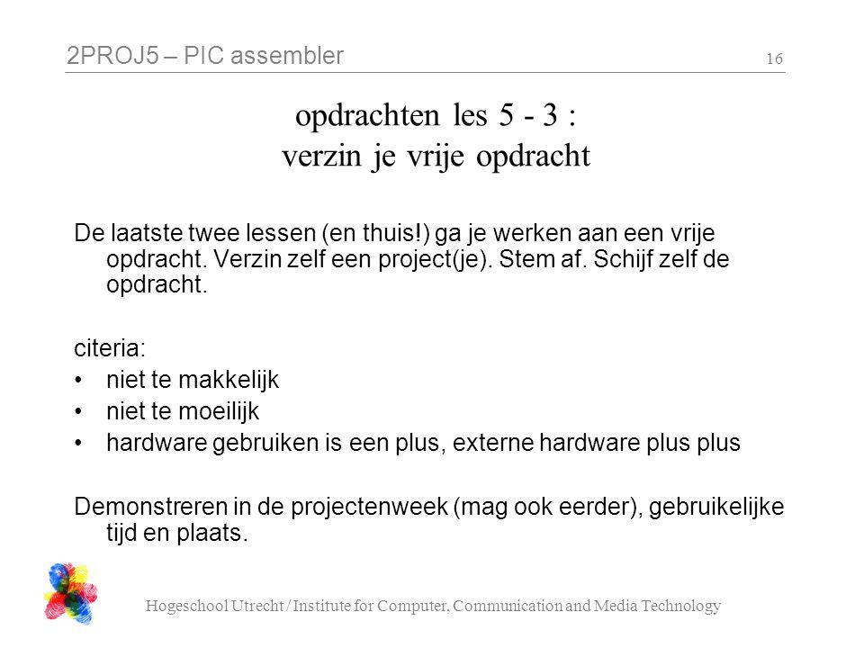2PROJ5 – PIC assembler Hogeschool Utrecht / Institute for Computer, Communication and Media Technology 16 opdrachten les 5 - 3 : verzin je vrije opdracht De laatste twee lessen (en thuis!) ga je werken aan een vrije opdracht.