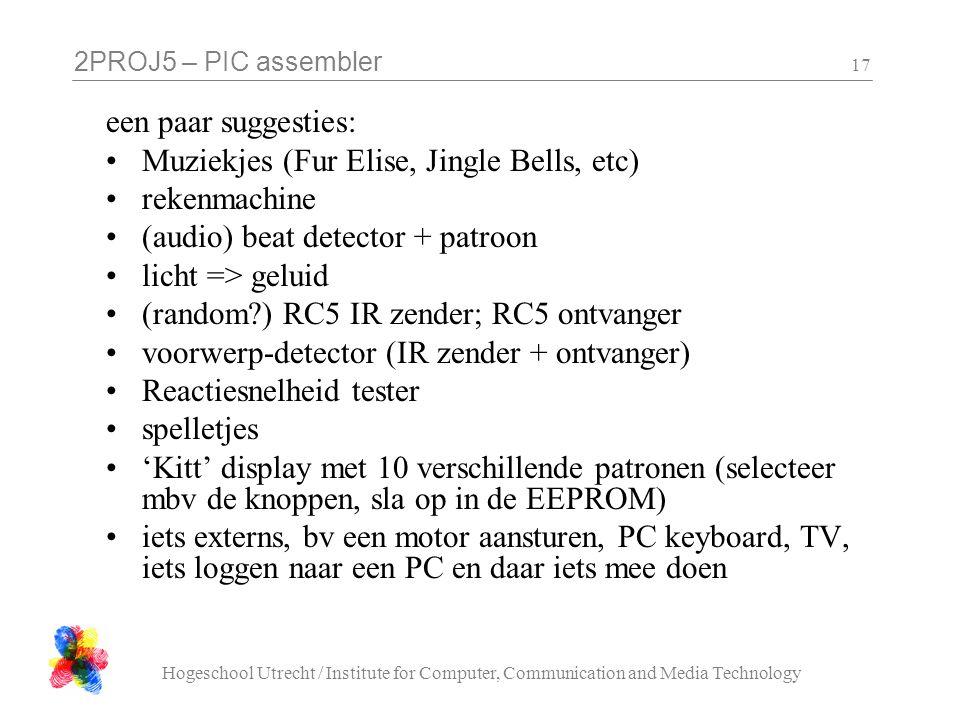 2PROJ5 – PIC assembler Hogeschool Utrecht / Institute for Computer, Communication and Media Technology 17 een paar suggesties: •Muziekjes (Fur Elise, Jingle Bells, etc) •rekenmachine •(audio) beat detector + patroon •licht => geluid •(random ) RC5 IR zender; RC5 ontvanger •voorwerp-detector (IR zender + ontvanger) •Reactiesnelheid tester •spelletjes •'Kitt' display met 10 verschillende patronen (selecteer mbv de knoppen, sla op in de EEPROM) •iets externs, bv een motor aansturen, PC keyboard, TV, iets loggen naar een PC en daar iets mee doen