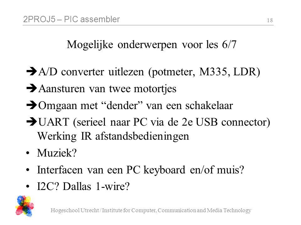 2PROJ5 – PIC assembler Hogeschool Utrecht / Institute for Computer, Communication and Media Technology 18 Mogelijke onderwerpen voor les 6/7  A/D con