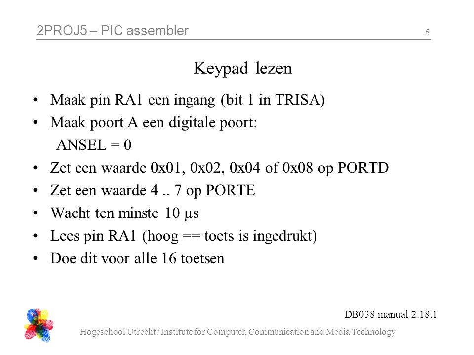2PROJ5 – PIC assembler Hogeschool Utrecht / Institute for Computer, Communication and Media Technology 5 Keypad lezen •Maak pin RA1 een ingang (bit 1