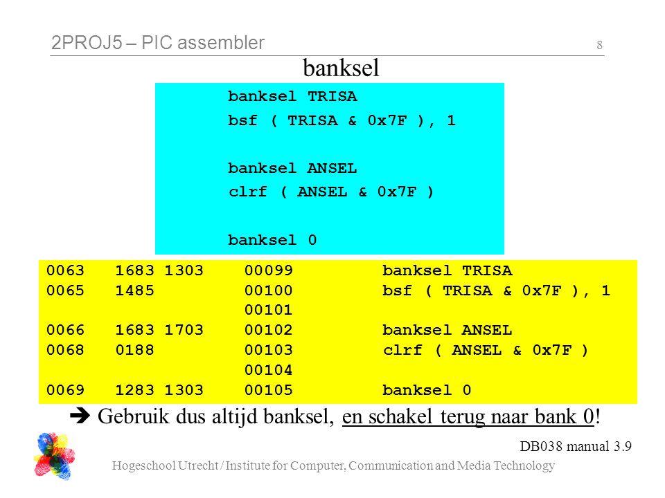 2PROJ5 – PIC assembler Hogeschool Utrecht / Institute for Computer, Communication and Media Technology 8 banksel 0063 1683 1303 00099 banksel TRISA 0065 1485 00100 bsf ( TRISA & 0x7F ), 1 00101 0066 1683 1703 00102 banksel ANSEL 0068 0188 00103 clrf ( ANSEL & 0x7F ) 00104 0069 1283 1303 00105 banksel 0 banksel TRISA bsf ( TRISA & 0x7F ), 1 banksel ANSEL clrf ( ANSEL & 0x7F ) banksel 0  Gebruik dus altijd banksel, en schakel terug naar bank 0.
