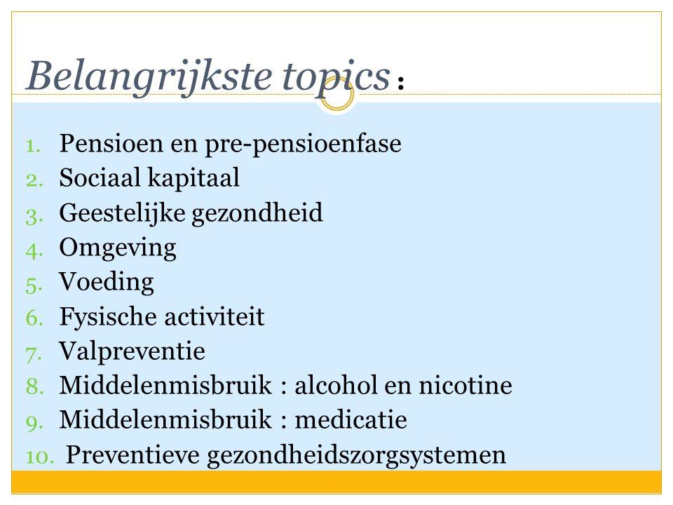 Belangrijkste topics : 1. Pensioen en pre-pensioenfase 2. Sociaal kapitaal 3. Geestelijke gezondheid 4. Omgeving 5. Voeding 6. Fysische activiteit 7.