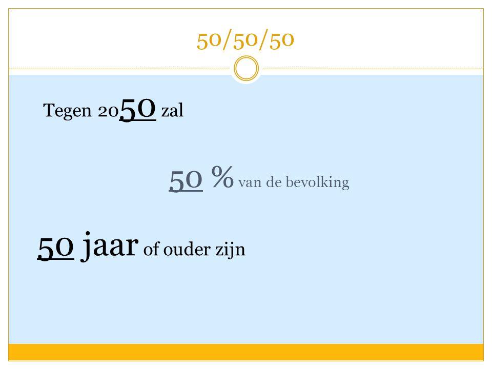 50/50/50 Tegen 20 50 zal 50 % van de bevolking 50 jaar of ouder zijn