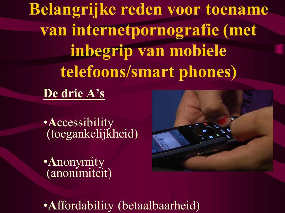 Belangrijke reden voor toename van internetpornografie (met inbegrip van mobiele telefoons/smart phones) De drie A's •Accessibility (toegankelijkheid)