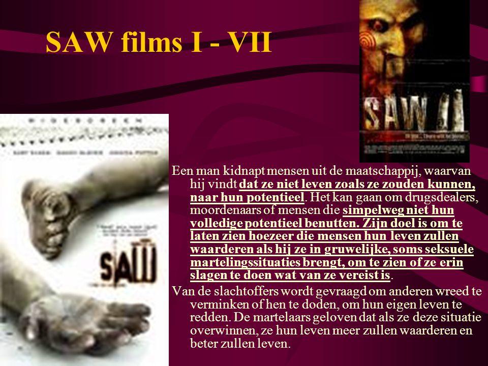 SAW films I - VII Een man kidnapt mensen uit de maatschappij, waarvan hij vindt dat ze niet leven zoals ze zouden kunnen, naar hun potentieel. Het kan