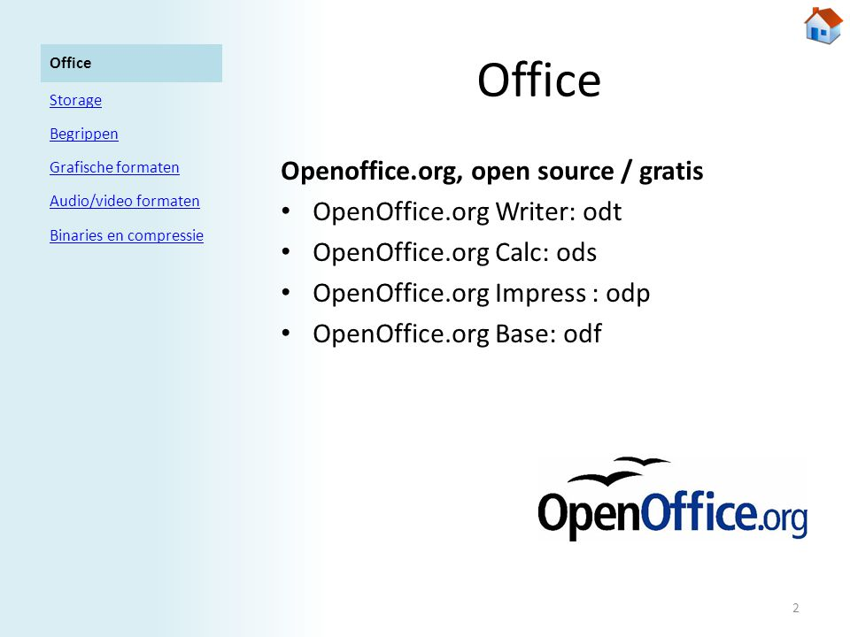 Office Openoffice.org, open source / gratis • OpenOffice.org Writer: odt • OpenOffice.org Calc: ods • OpenOffice.org Impress : odp • OpenOffice.org Base: odf Office Storage Begrippen Grafische formaten Audio/video formaten Binaries en compressie 2