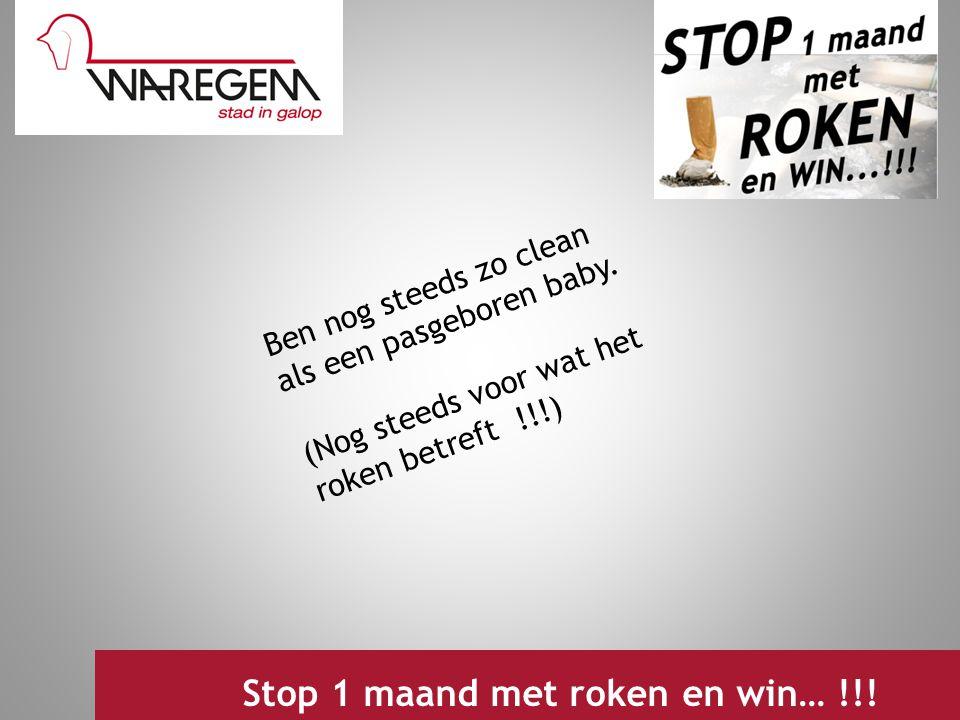 Ben nog steeds zo clean als een pasgeboren baby. (Nog steeds voor wat het roken betreft !!!) Jeugdwerking 2009 Stop 1 maand met roken en win… !!!