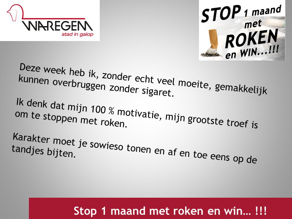 Jeugdwerking 2009 Stop 1 maand met roken en win… !!! Deze week heb ik, zonder echt veel moeite, gemakkelijk kunnen overbruggen zonder sigaret. Ik denk