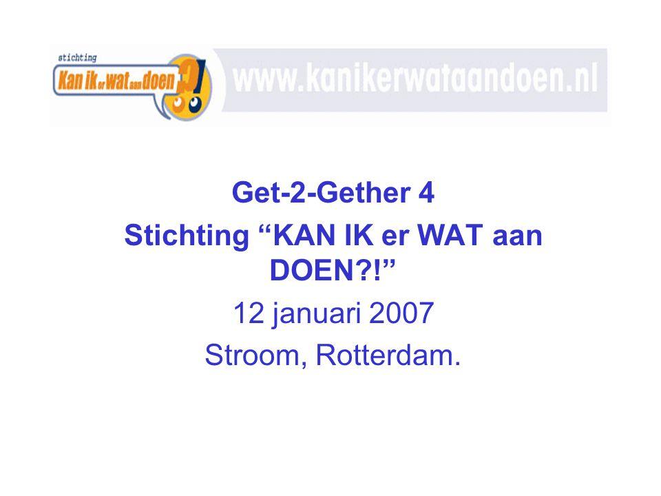 Get-2-Gether 4 Stichting KAN IK er WAT aan DOEN?! 12 januari 2007 Stroom, Rotterdam.