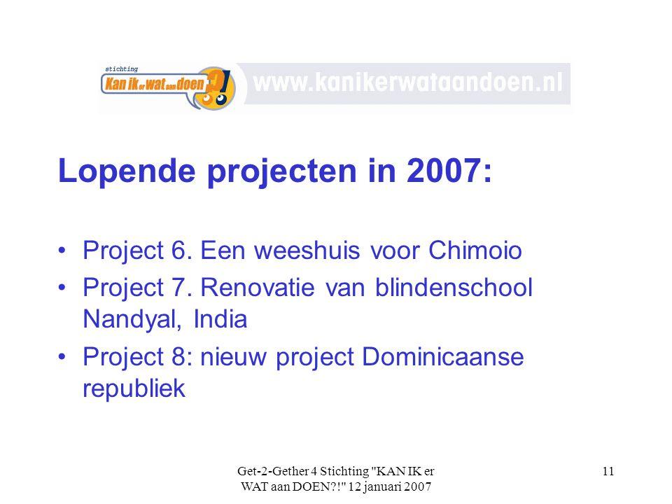 Get-2-Gether 4 Stichting KAN IK er WAT aan DOEN?! 12 januari 2007 11 Lopende projecten in 2007: •Project 6.