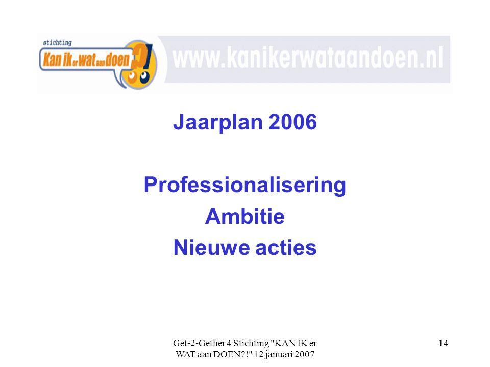 Get-2-Gether 4 Stichting KAN IK er WAT aan DOEN?! 12 januari 2007 14 Jaarplan 2006 Professionalisering Ambitie Nieuwe acties