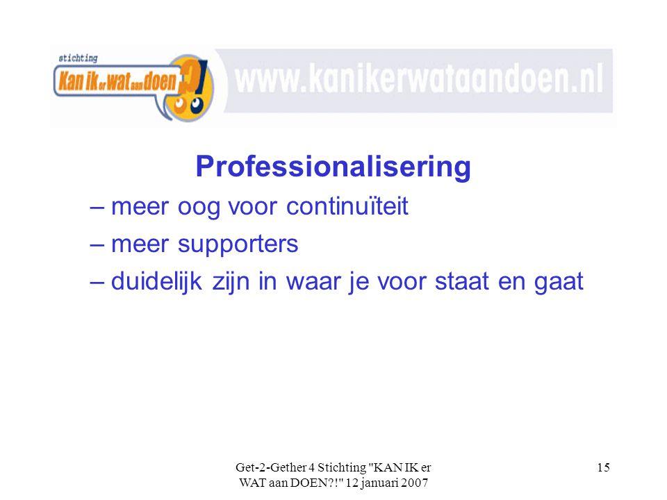 Get-2-Gether 4 Stichting KAN IK er WAT aan DOEN?! 12 januari 2007 15 Professionalisering –meer oog voor continuïteit –meer supporters –duidelijk zijn in waar je voor staat en gaat