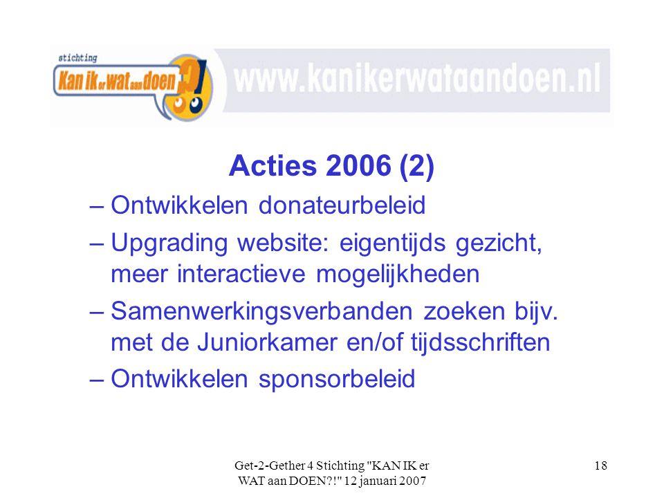 Get-2-Gether 4 Stichting KAN IK er WAT aan DOEN?! 12 januari 2007 18 Acties 2006 (2) –Ontwikkelen donateurbeleid –Upgrading website: eigentijds gezicht, meer interactieve mogelijkheden –Samenwerkingsverbanden zoeken bijv.