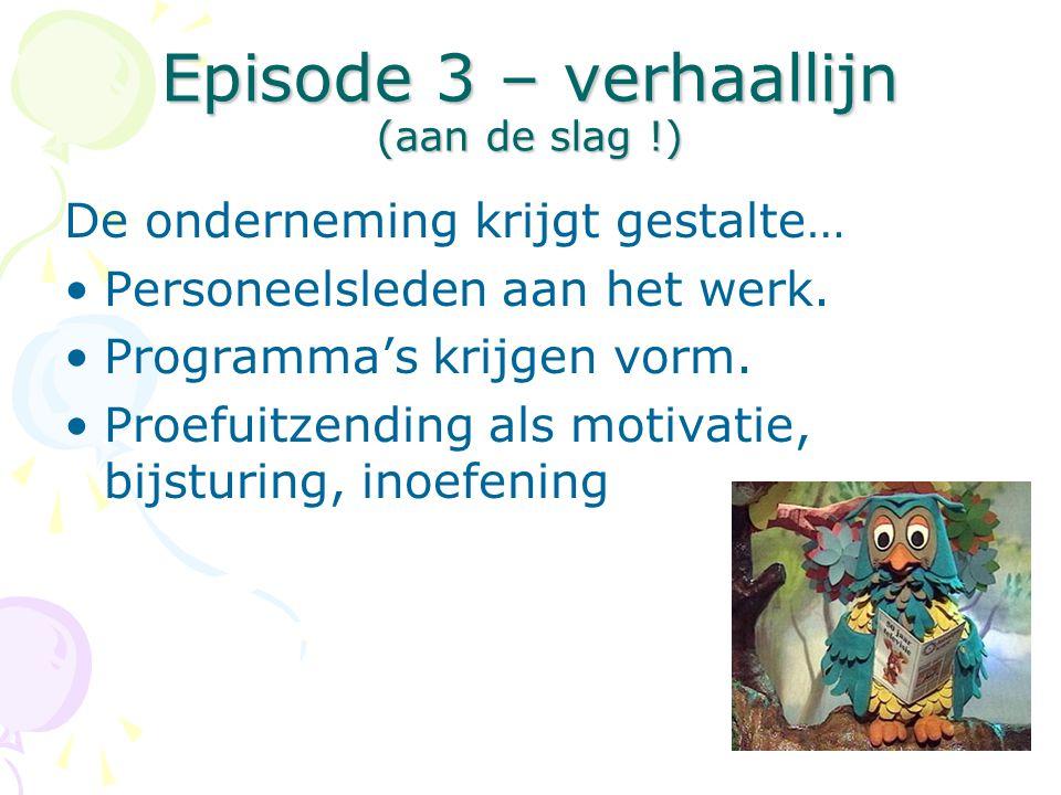 Episode 3 – verhaallijn (aan de slag !) De onderneming krijgt gestalte… •Personeelsleden aan het werk. •Programma's krijgen vorm. •Proefuitzending als
