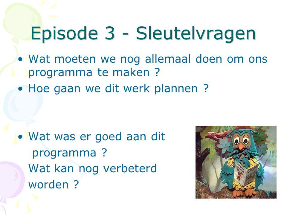 Episode 3 - Sleutelvragen •Wat moeten we nog allemaal doen om ons programma te maken ? •Hoe gaan we dit werk plannen ? •Wat was er goed aan dit progra