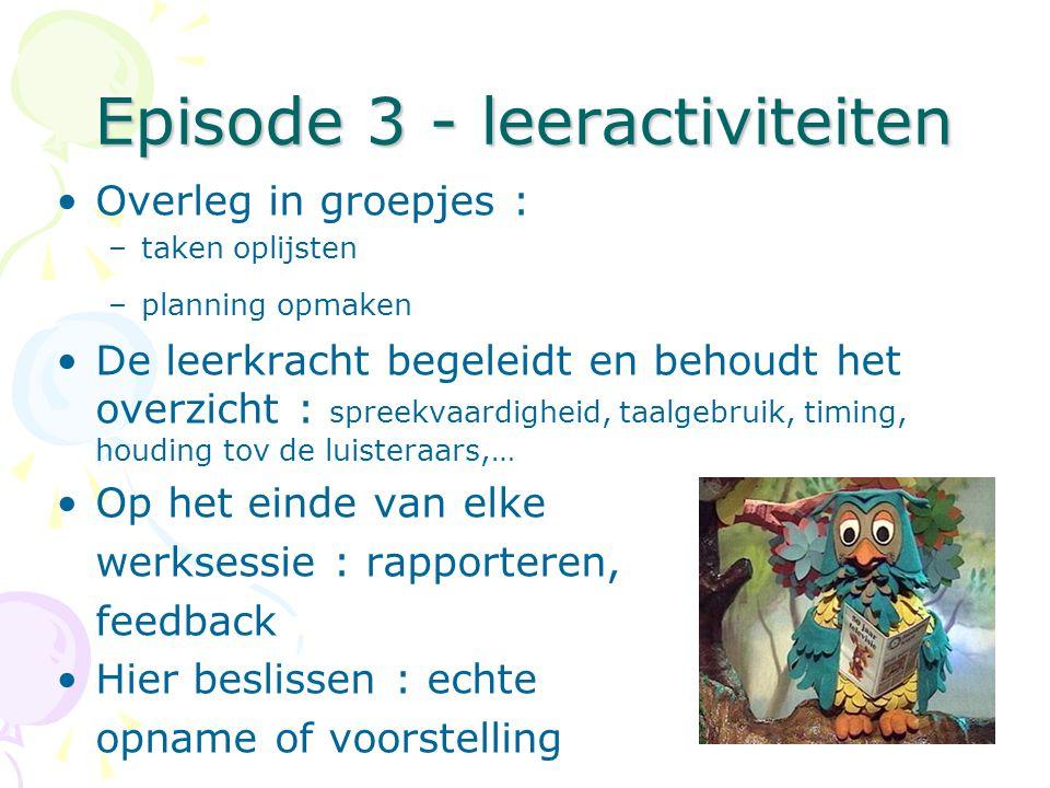 Episode 3 - leeractiviteiten •Overleg in groepjes : –taken oplijsten –planning opmaken •De leerkracht begeleidt en behoudt het overzicht : spreekvaard