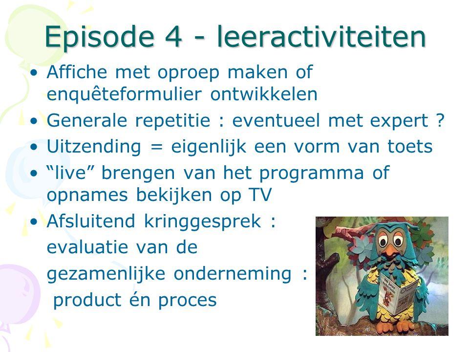 Episode 4 - leeractiviteiten •Affiche met oproep maken of enquêteformulier ontwikkelen •Generale repetitie : eventueel met expert ? •Uitzending = eige