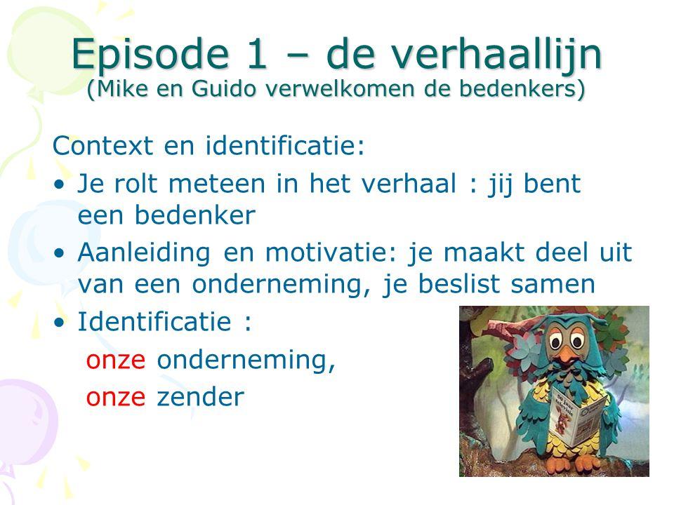 Episode 1 – de verhaallijn (Mike en Guido verwelkomen de bedenkers) Context en identificatie: •Je rolt meteen in het verhaal : jij bent een bedenker •Aanleiding en motivatie: je maakt deel uit van een onderneming, je beslist samen •Identificatie : onze onderneming, onze zender