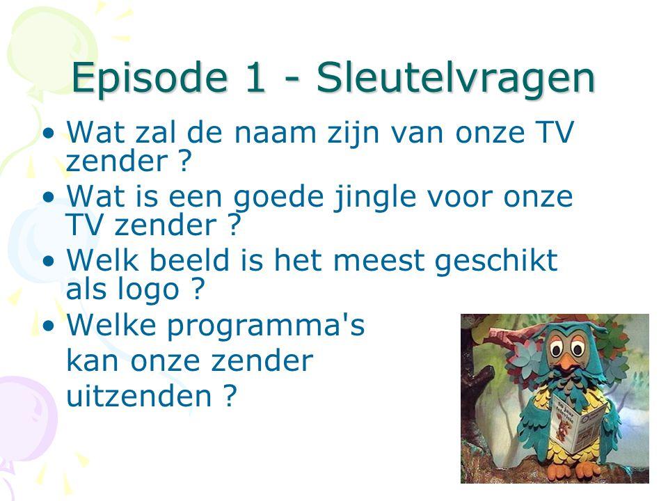 Episode 1 - Sleutelvragen •Wat zal de naam zijn van onze TV zender ? •Wat is een goede jingle voor onze TV zender ? •Welk beeld is het meest geschikt