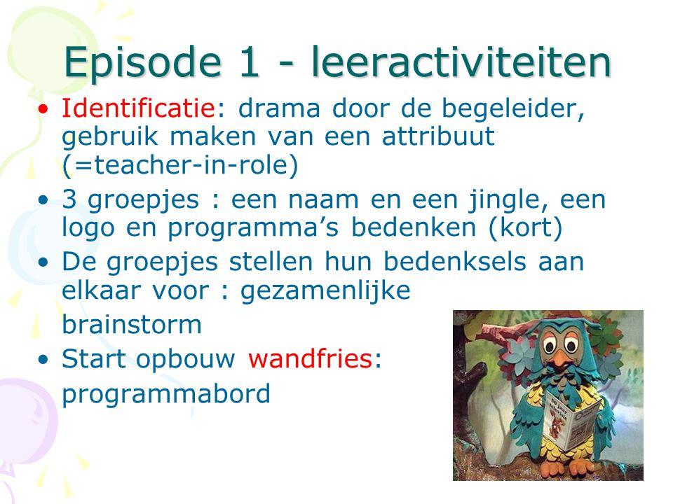 Episode 1 - leeractiviteiten •Identificatie: drama door de begeleider, gebruik maken van een attribuut (=teacher-in-role) •3 groepjes : een naam en een jingle, een logo en programma's bedenken (kort) •De groepjes stellen hun bedenksels aan elkaar voor : gezamenlijke brainstorm •Start opbouw wandfries: programmabord
