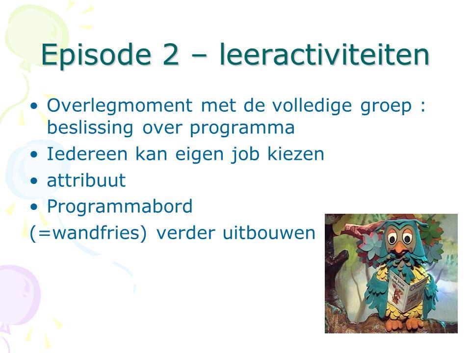 Episode 2 – leeractiviteiten •Overlegmoment met de volledige groep : beslissing over programma •Iedereen kan eigen job kiezen •attribuut •Programmabord (=wandfries) verder uitbouwen