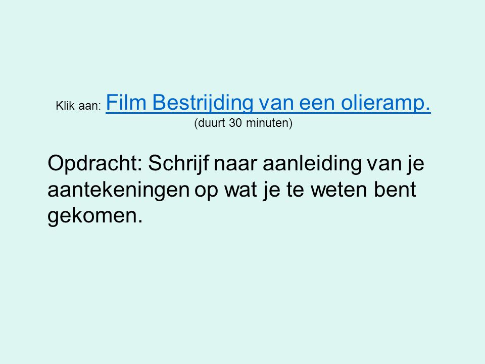 Klik aan: Film Bestrijding van een olieramp. (duurt 30 minuten) Film Bestrijding van een olieramp. Opdracht: Schrijf naar aanleiding van je aantekenin