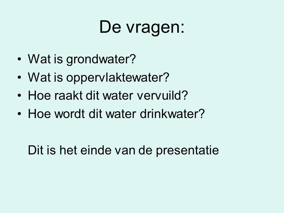 De vragen: •Wat is grondwater? •Wat is oppervlaktewater? •Hoe raakt dit water vervuild? •Hoe wordt dit water drinkwater? Dit is het einde van de prese