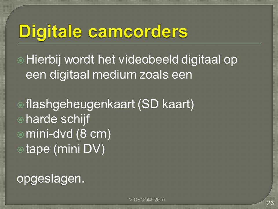  Hierbij wordt het videobeeld digitaal op een digitaal medium zoals een  flashgeheugenkaart (SD kaart)  harde schijf  mini-dvd (8 cm)  tape (mini