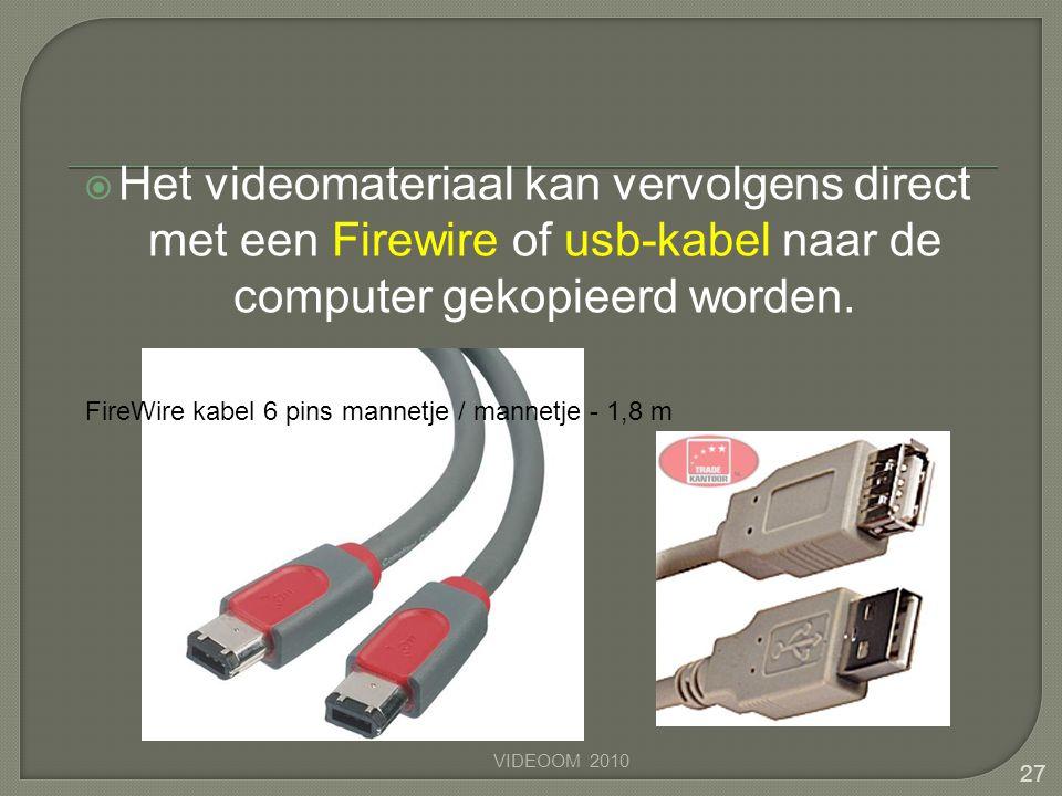 Het videomateriaal kan vervolgens direct met een Firewire of usb-kabel naar de computer gekopieerd worden. 27 VIDEOOM 2010 FireWire kabel 6 pins man
